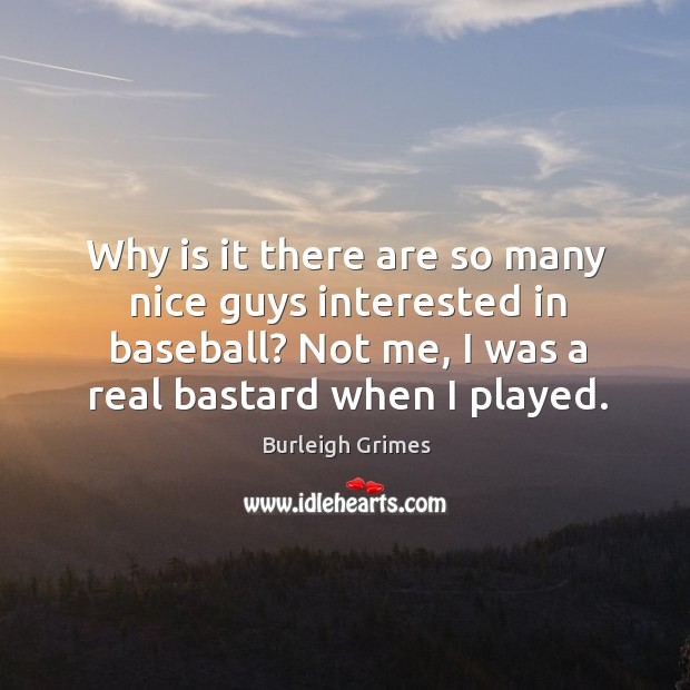 Image, Why is it there are so many nice guys interested in baseball? not me, I was a real bastard when I played.