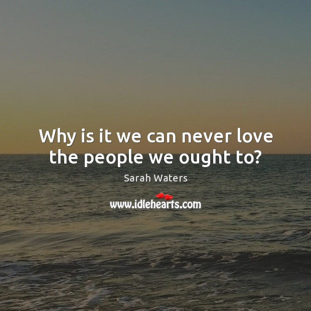 Why is it we can never love the people we ought to? Sarah Waters Picture Quote