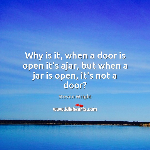 Why is it, when a door is open it's ajar, but when a jar is open, it's not a door? Steven Wright Picture Quote