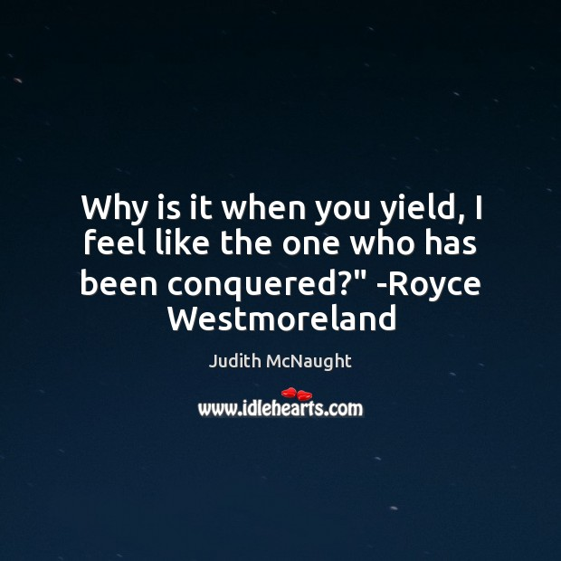 """Why is it when you yield, I feel like the one who has been conquered?"""" -Royce Westmoreland Judith McNaught Picture Quote"""