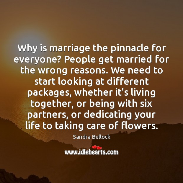 Why is marriage the pinnacle for everyone? People get married for the Sandra Bullock Picture Quote