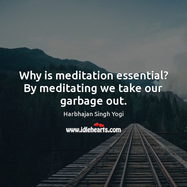 Why is meditation essential? By meditating we take our garbage out. Harbhajan Singh Yogi Picture Quote