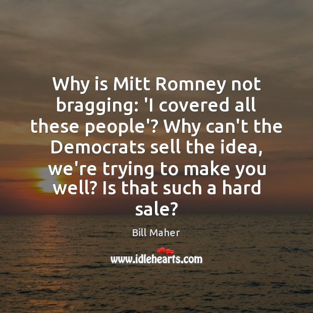 Why is Mitt Romney not bragging: 'I covered all these people'? Why Bill Maher Picture Quote