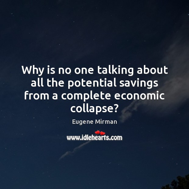 Why is no one talking about all the potential savings from a complete economic collapse? Image
