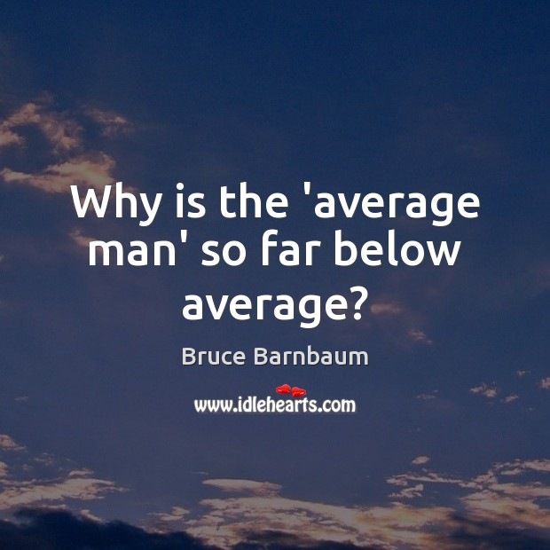 Why is the 'average man' so far below average? Image