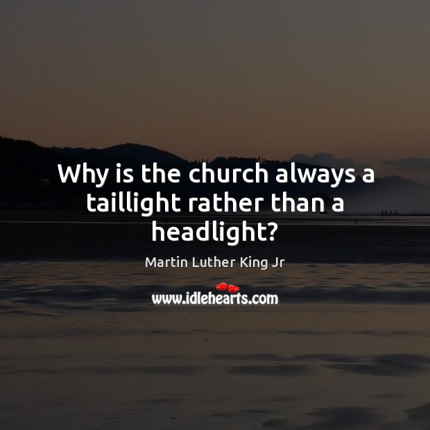 Why is the church always a taillight rather than a headlight? Martin Luther King Jr Picture Quote