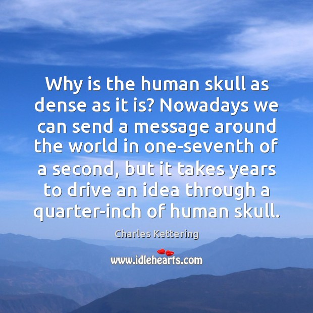Why is the human skull as dense as it is? Nowadays we Charles Kettering Picture Quote
