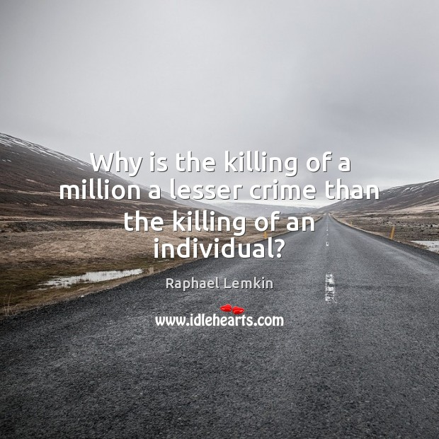 Image, Why is the killing of a million a lesser crime than the killing of an individual?