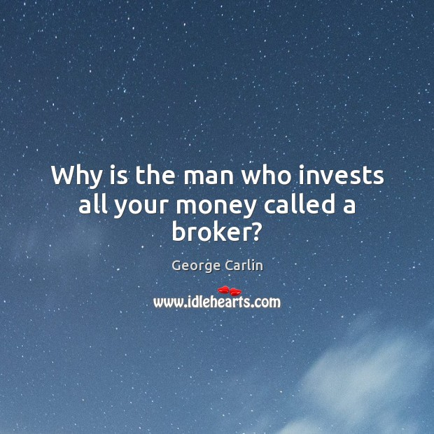 Image, Why is the man who invests all your money called a broker?