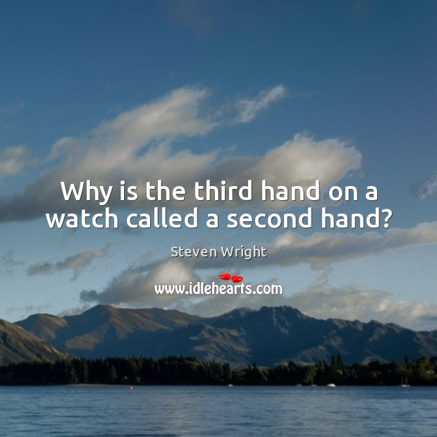 Why is the third hand on a watch called a second hand? Steven Wright Picture Quote