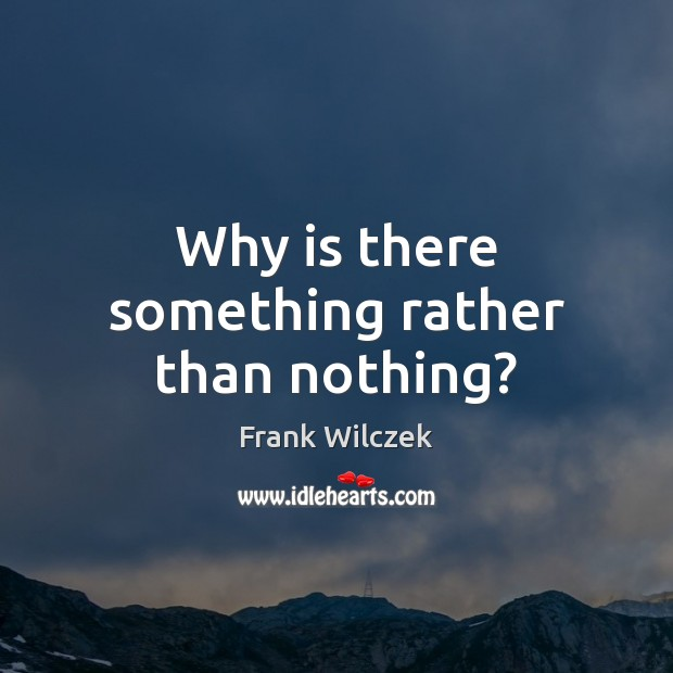 Why is there something rather than nothing? Frank Wilczek Picture Quote