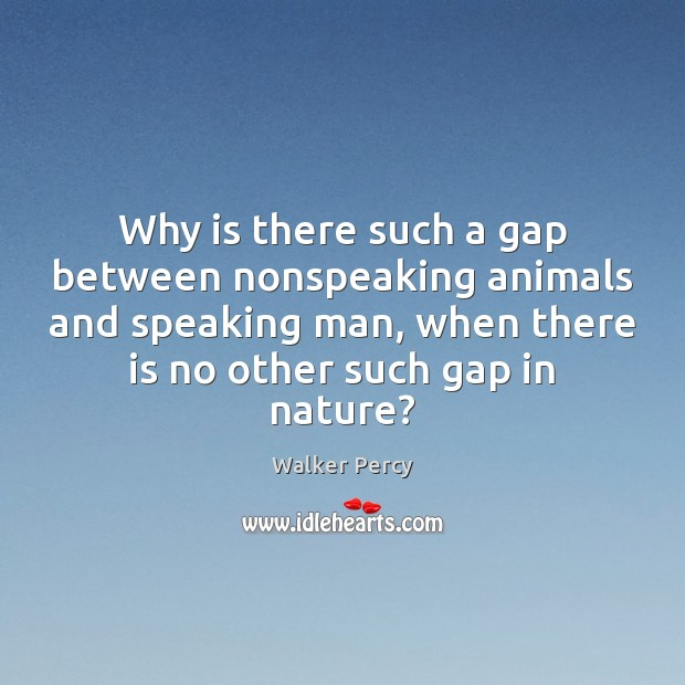 Why is there such a gap between nonspeaking animals and speaking man, Walker Percy Picture Quote