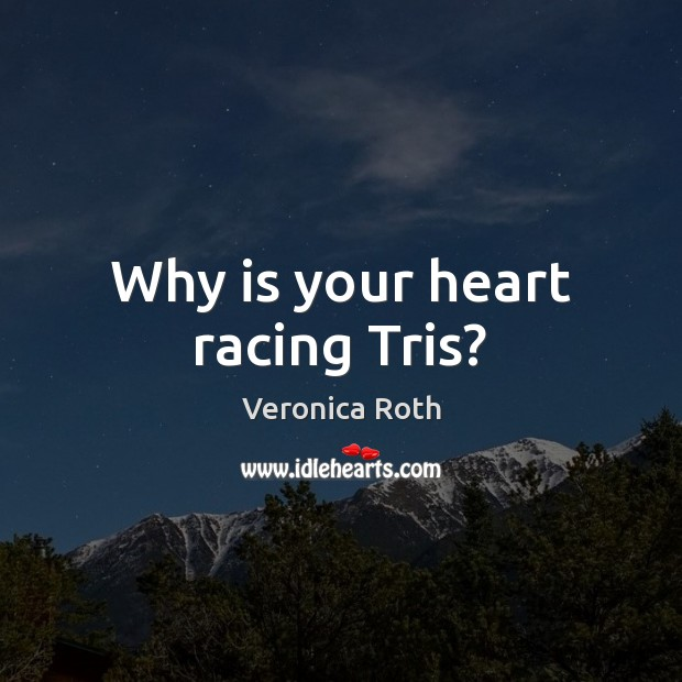 Why is your heart racing Tris? Veronica Roth Picture Quote