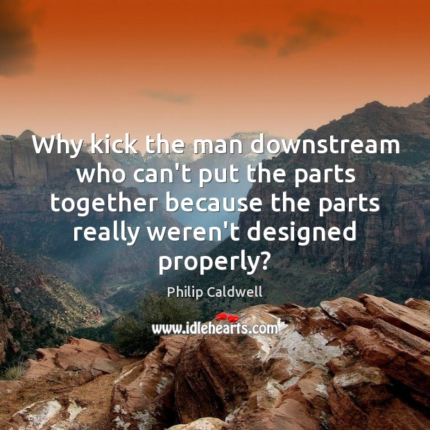 Why kick the man downstream who can't put the parts together because Image