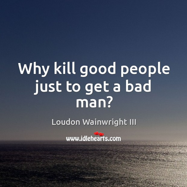 Why kill good people just to get a bad man? Loudon Wainwright III Picture Quote