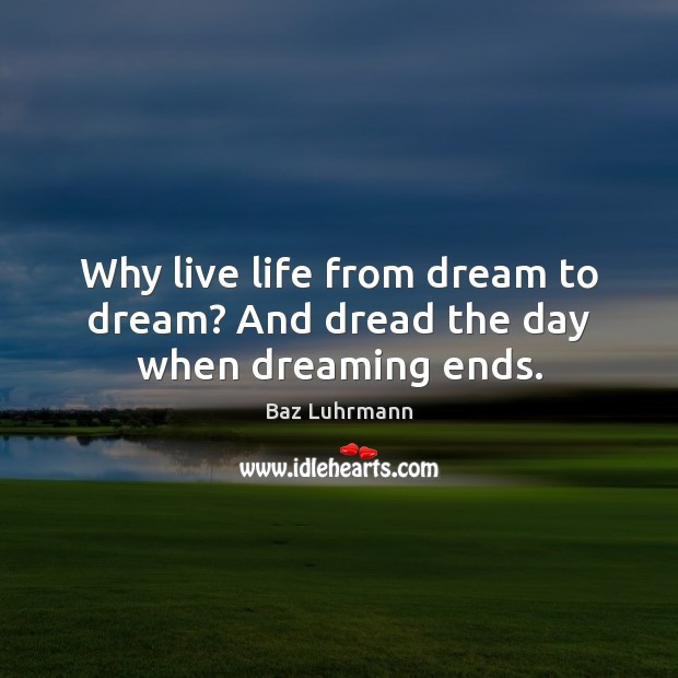 Why live life from dream to dream? And dread the day when dreaming ends. Image