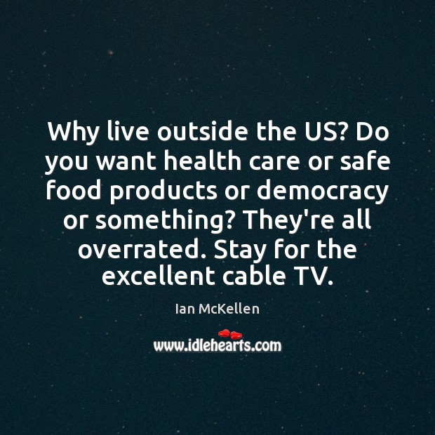 Why live outside the US? Do you want health care or safe Ian McKellen Picture Quote