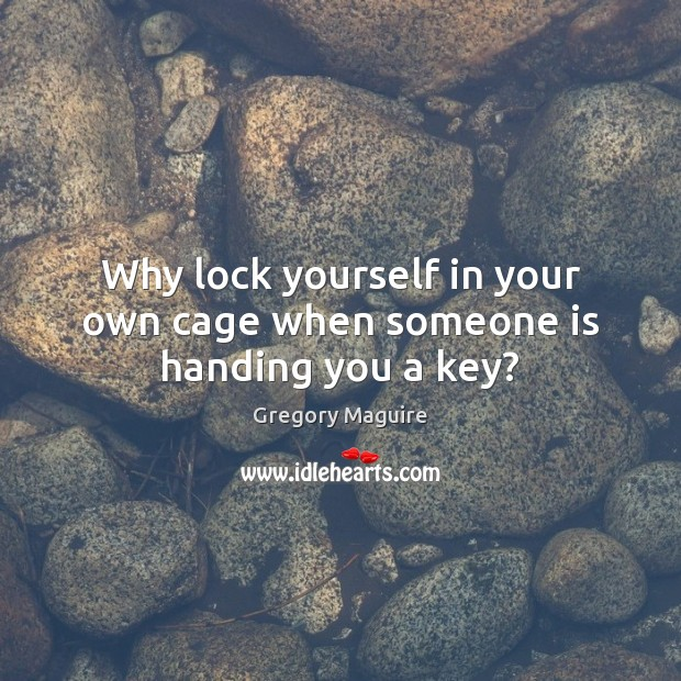 Image, Why lock yourself in your own cage when someone is handing you a key?