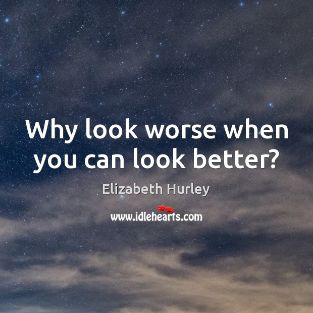 Why look worse when you can look better? Elizabeth Hurley Picture Quote