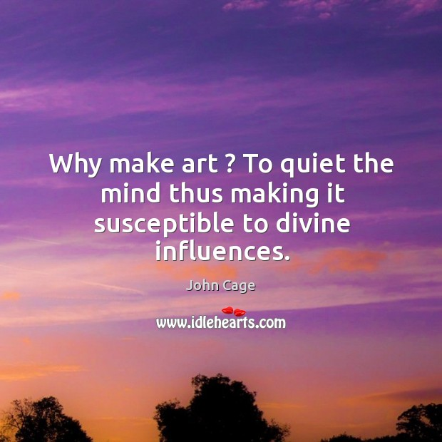 Image, Why make art ? To quiet the mind thus making it susceptible to divine influences.