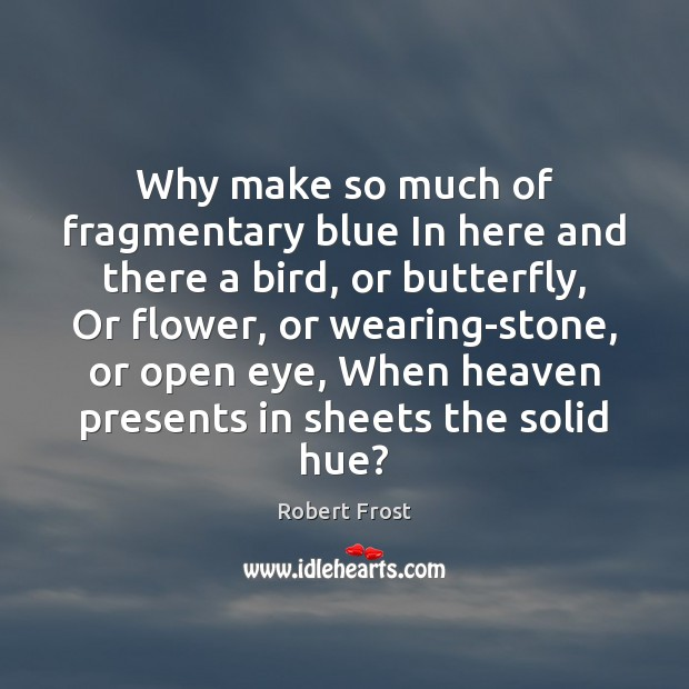 Why make so much of fragmentary blue In here and there a Robert Frost Picture Quote