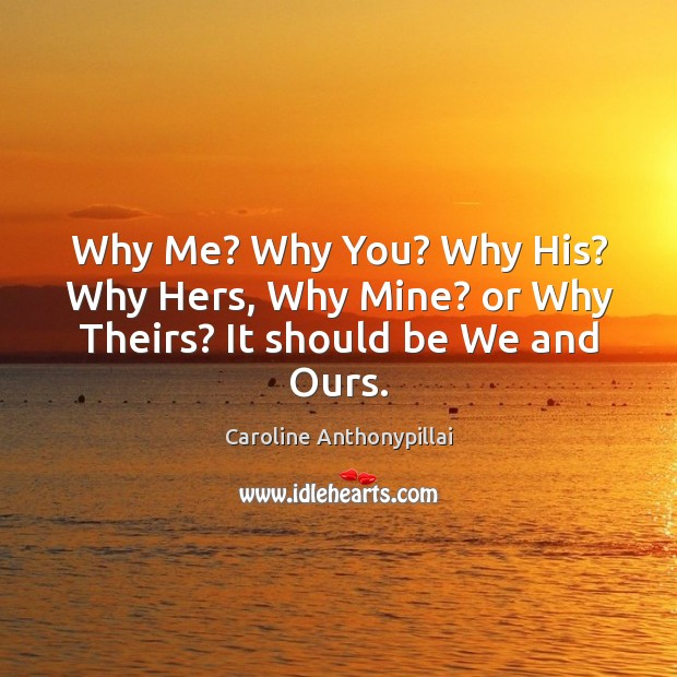 Why Me? Why You? Why His? Why Hers, Why Mine? or Why Theirs? It should be We and Ours. Image