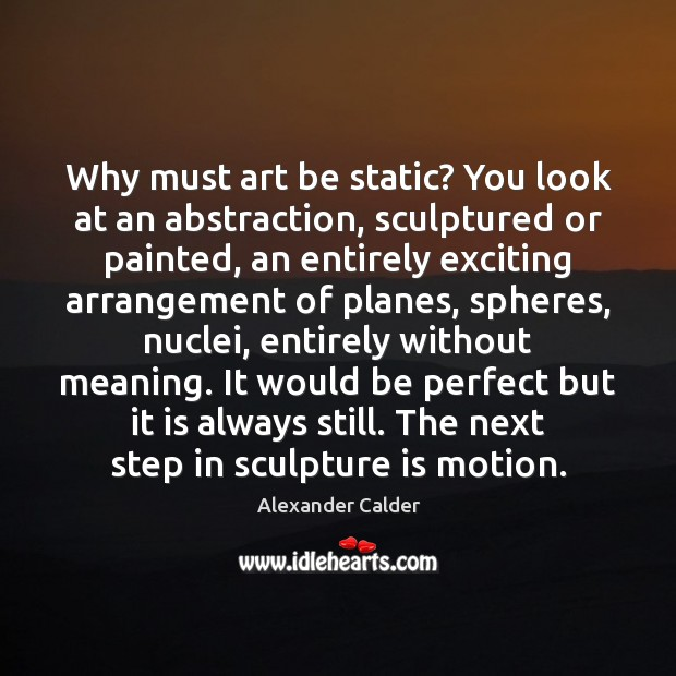 Image, Why must art be static? You look at an abstraction, sculptured or