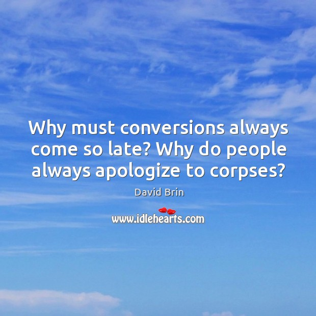 Why must conversions always come so late? Why do people always apologize to corpses? Image