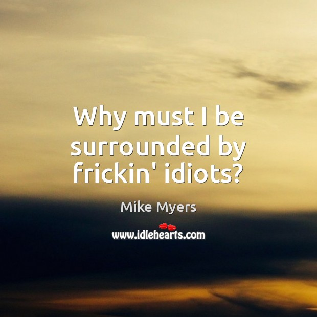 Why must I be surrounded by frickin' idiots? Mike Myers Picture Quote