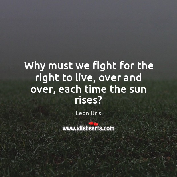 Why must we fight for the right to live, over and over, each time the sun rises? Image
