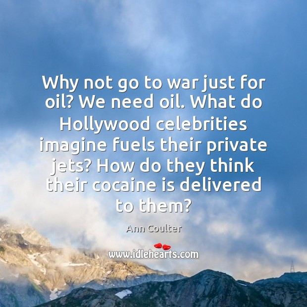 Why not go to war just for oil? We need oil. What Ann Coulter Picture Quote