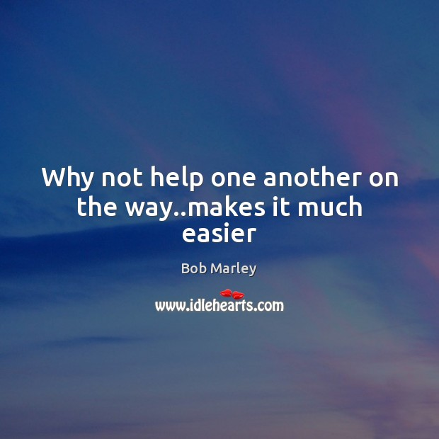 Why not help one another on the way..makes it much easier Bob Marley Picture Quote