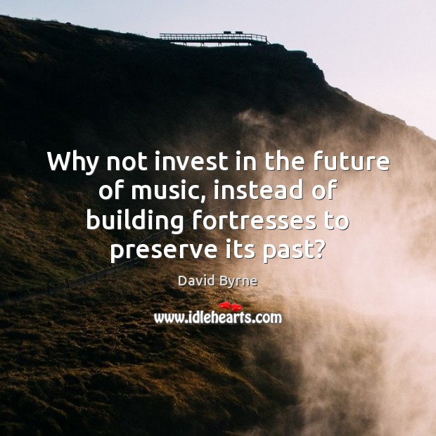 Why not invest in the future of music, instead of building fortresses David Byrne Picture Quote