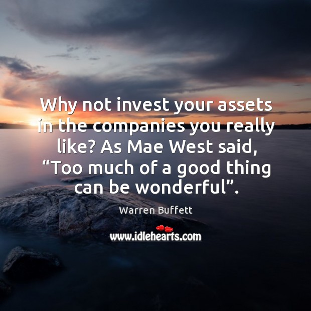 """Image about Why not invest your assets in the companies you really like? as mae west said, """"too much of a good thing can be wonderful""""."""