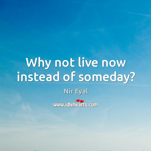 Image, Why not live now instead of someday?