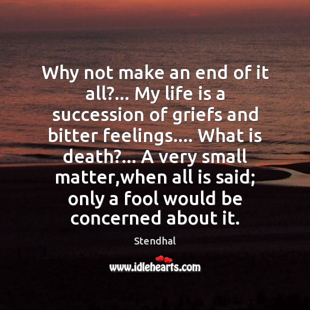 Why not make an end of it all?… My life is a Stendhal Picture Quote