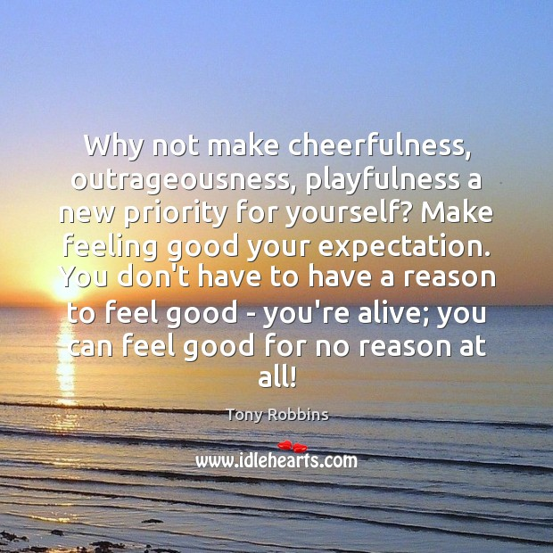 Why not make cheerfulness, outrageousness, playfulness a new priority for yourself? Make Priority Quotes Image