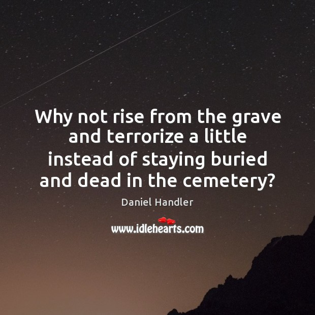 Why not rise from the grave and terrorize a little instead of Daniel Handler Picture Quote