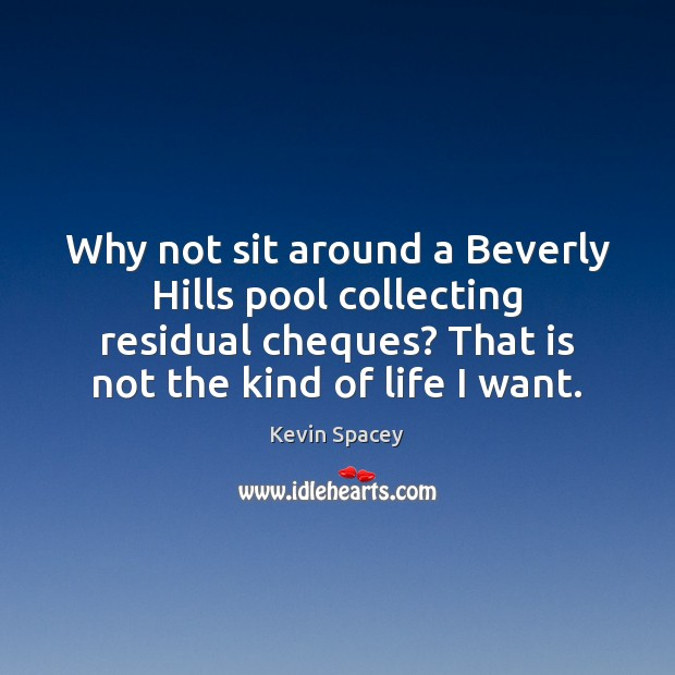 Why not sit around a Beverly Hills pool collecting residual cheques? That Kevin Spacey Picture Quote