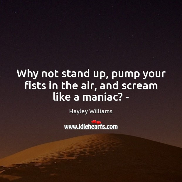 Why not stand up, pump your fists in the air, and scream like a maniac? – Hayley Williams Picture Quote