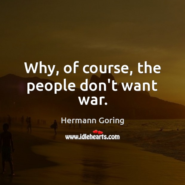 Why, of course, the people don't want war. Hermann Goring Picture Quote