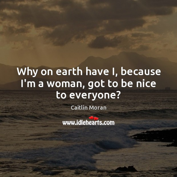 Why on earth have I, because I'm a woman, got to be nice to everyone? Caitlin Moran Picture Quote