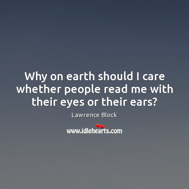 Why on earth should I care whether people read me with their eyes or their ears? Lawrence Block Picture Quote