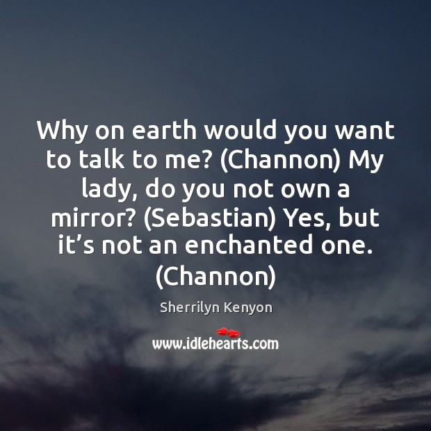 Why on earth would you want to talk to me? (Channon) My Image