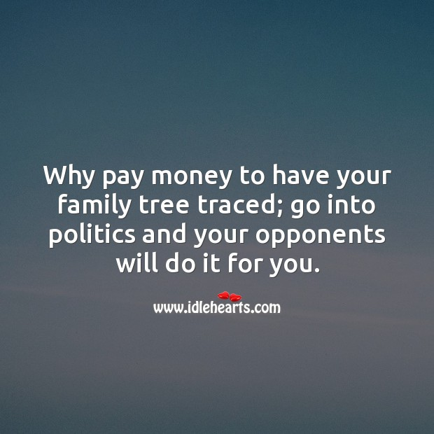 Image, Why pay money to have your family tree traced; go into politics and your opponents will do it for you.