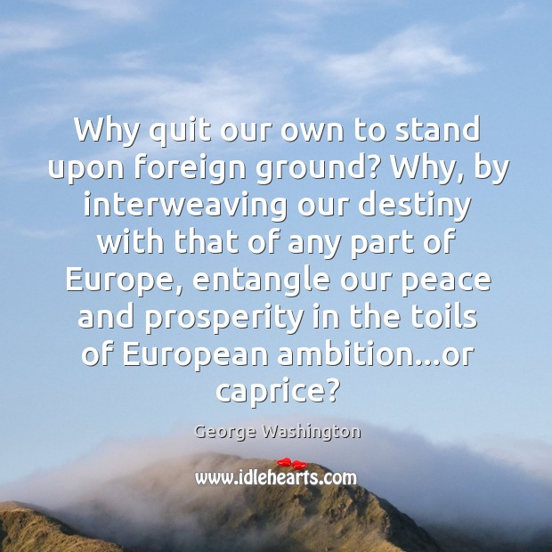 Image, Why quit our own to stand upon foreign ground? Why, by interweaving