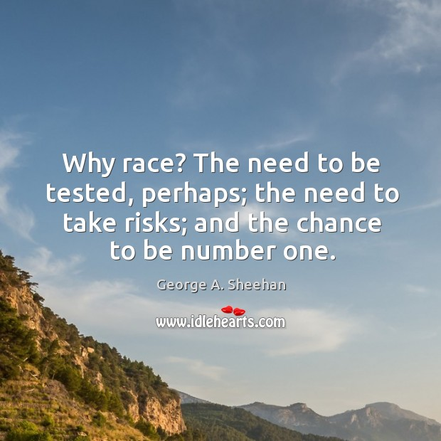 Why race? The need to be tested, perhaps; the need to take George A. Sheehan Picture Quote