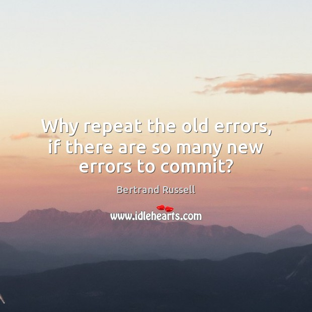 Why repeat the old errors, if there are so many new errors to commit? Bertrand Russell Picture Quote