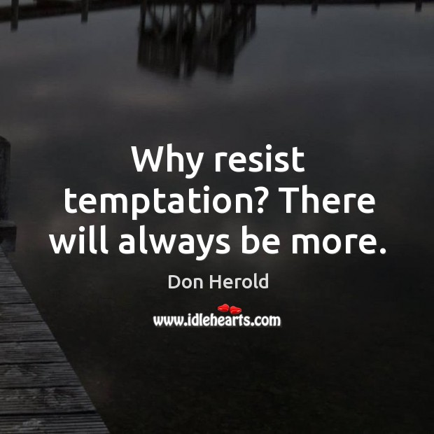 Why resist temptation? there will always be more. Image