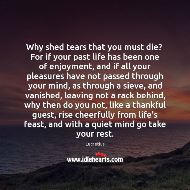 Why shed tears that you must die?  For if your past life Lucretius Picture Quote